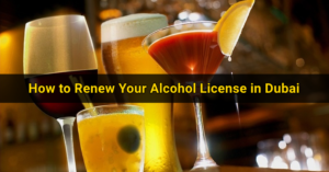 How to Renew Your Alcohol License in Dubai