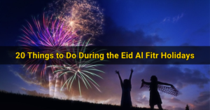 20 Things to Do During the Eid Al Fitr Holidays