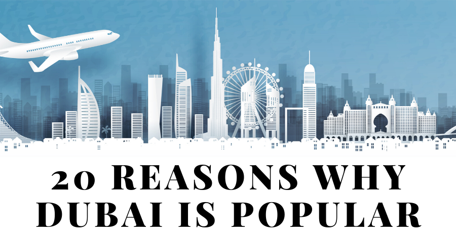 20 Reasons Why Dubai is Popular